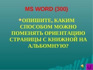 MS WORD (300) ОПИШИТЕ, КАКИМ СПОСОБОМ МОЖНО ПОМЕНЯТЬ ОРИЕНТАЦИЮ СТРАНИЦЫ С КН