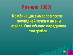 Разные (300) Комбинация символов после последней точки в имени файла. Оно обы