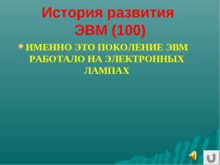 История развития ЭВМ (100) ИМЕННО ЭТО ПОКОЛЕНИЕ ЭВМ РАБОТАЛО НА ЭЛЕКТРОННЫХ Л