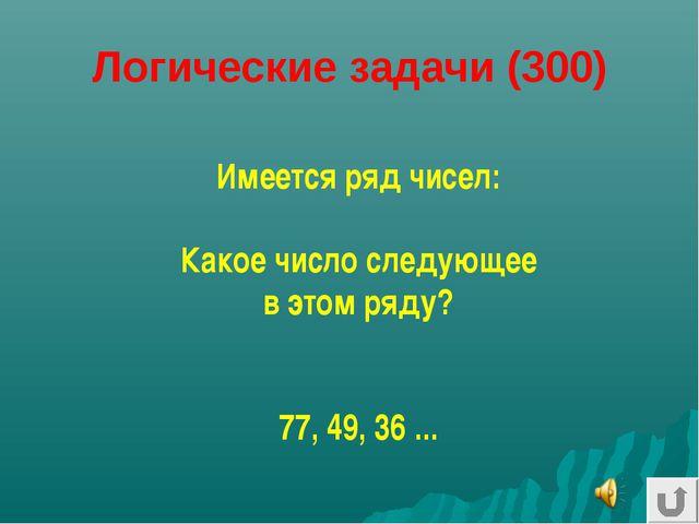 Логические задачи (300) Имеется ряд чисел: Какое число следующее в этом ряду?...