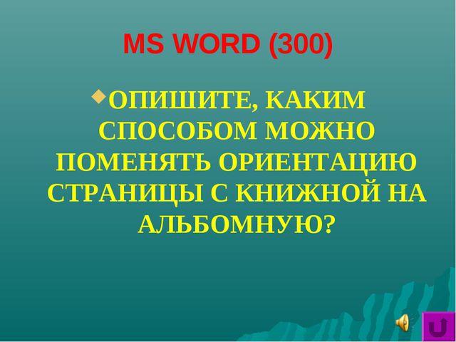 MS WORD (300) ОПИШИТЕ, КАКИМ СПОСОБОМ МОЖНО ПОМЕНЯТЬ ОРИЕНТАЦИЮ СТРАНИЦЫ С КН...