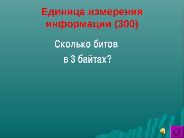 Единица измерения информации (300) Сколько битов в 3 байтах?