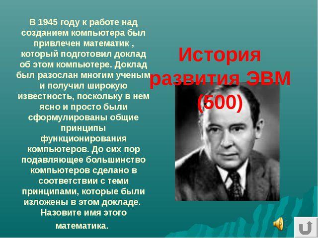 В 1945 году к работе над созданием компьютера был привлечен математик , котор...
