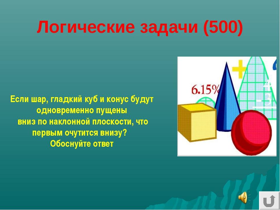 Логические задачи (500) Если шар, гладкий куб и конус будут одновременно пуще...