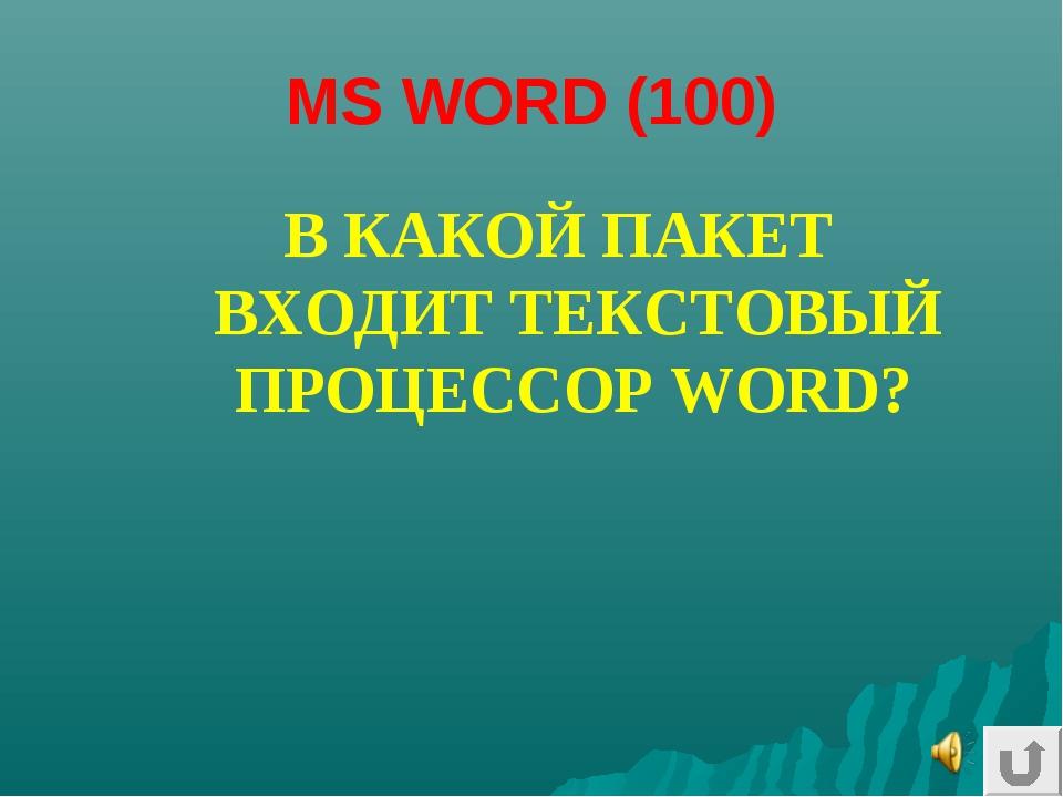 MS WORD (100) В КАКОЙ ПАКЕТ ВХОДИТ ТЕКСТОВЫЙ ПРОЦЕССОР WORD?