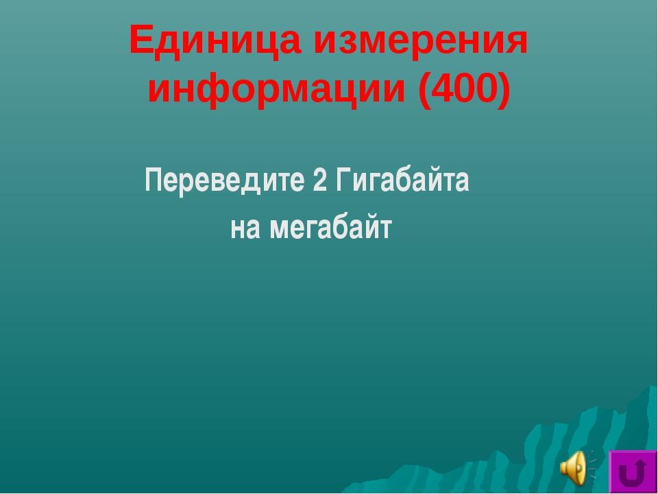 Единица измерения информации (400) Переведите 2 Гигабайта на мегабайт