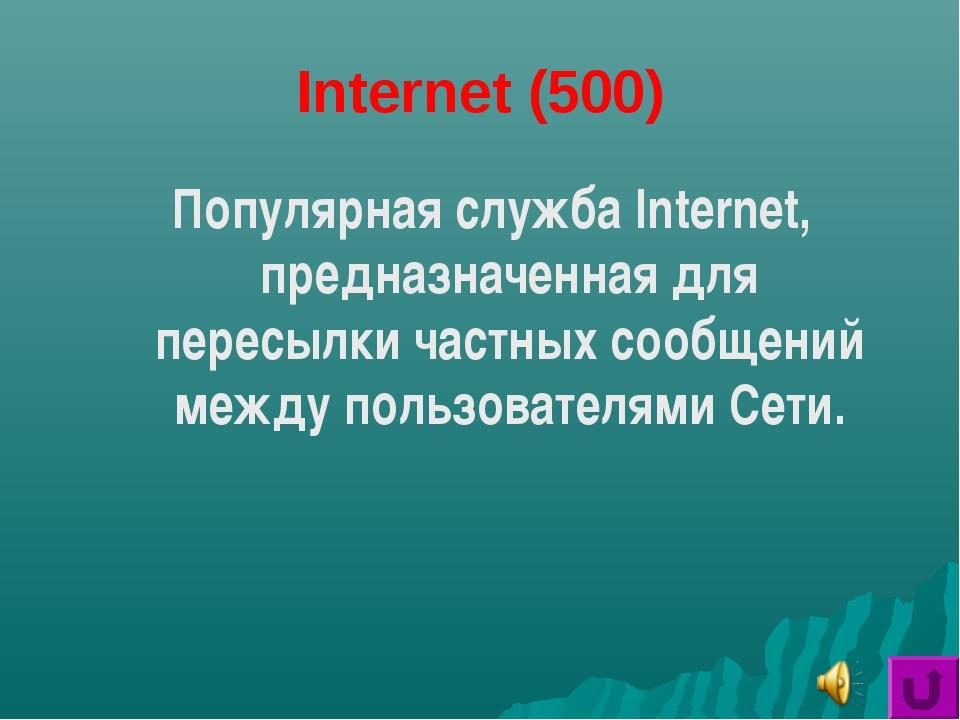 Internet (500) Популярная служба Internet, предназначенная для пересылки част...