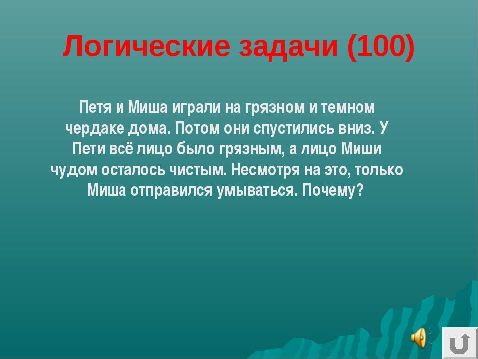 Логические задачи (100) Петя и Миша играли на грязном и темном чердаке дома....