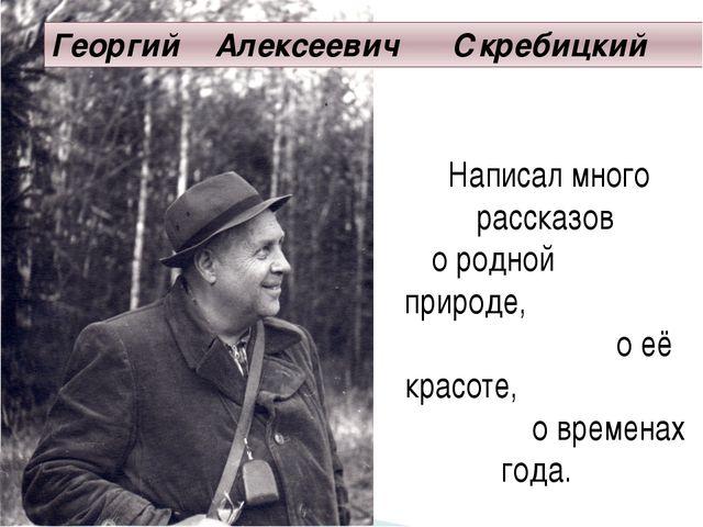 Георгий Алексеевич Скребицкий Написал много рассказов о родной природе, о её...