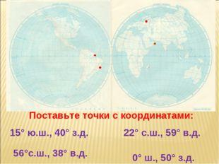 Поставьте точки с координатами: 15° ю.ш., 40° з.д. 22° с.ш., 59° в.д. 0° ш.,