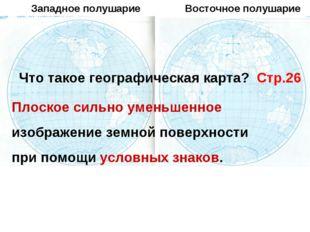 Западное полушарие Восточное полушарие Что такое географическая карта? Стр.26