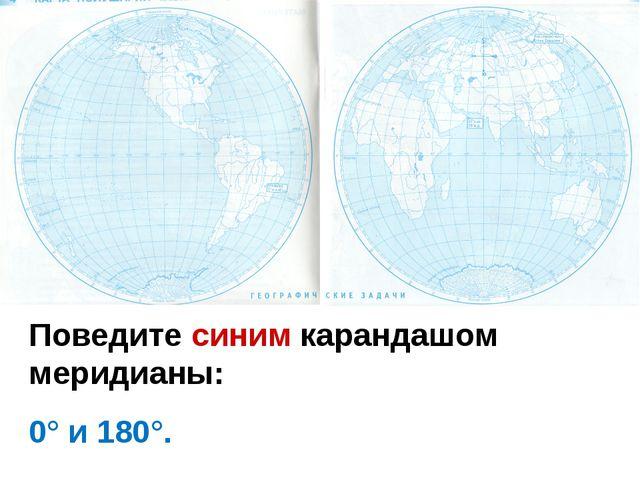 Поведите синим карандашом меридианы: 0° и 180°.