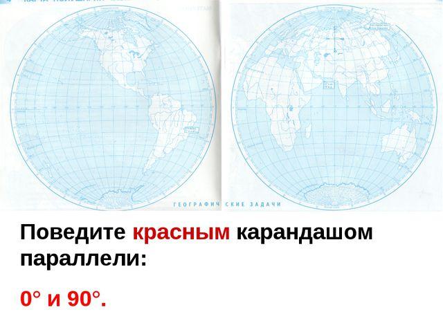 Поведите красным карандашом параллели: 0° и 90°.