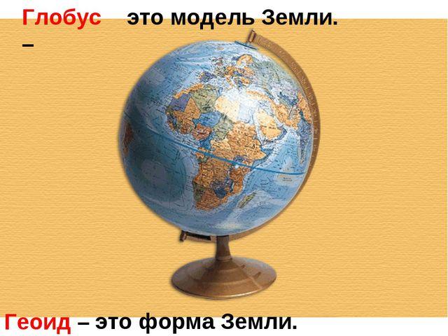 Глобус – Геоид – это модель Земли. это форма Земли.