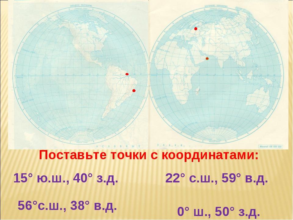 Поставьте точки с координатами: 15° ю.ш., 40° з.д. 22° с.ш., 59° в.д. 0° ш.,...