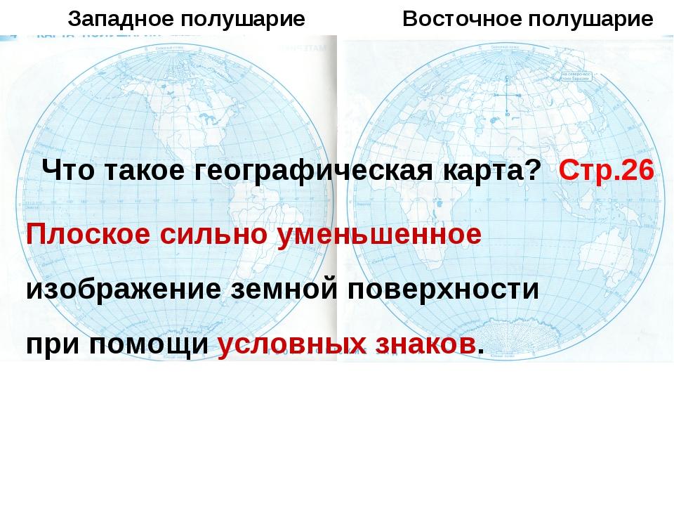 Западное полушарие Восточное полушарие Что такое географическая карта? Стр.26...