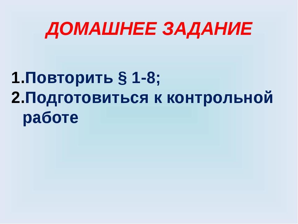ДОМАШНЕЕ ЗАДАНИЕ Повторить § 1-8; Подготовиться к контрольной работе