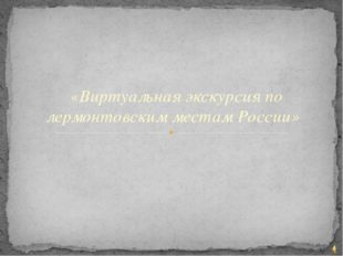 «Виртуальная экскурсия по лермонтовским местам России»