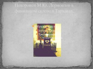 Похоронен М.Ю. Лермонтов в фамильном склепе в Тарханах.