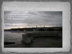 Петербургский период ... Увы! как скучен этот город, С своим туманом и водой!