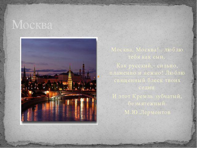 Москва, Москва!.. люблю тебя как сын, Как русский,- сильно, пламенно и нежно...