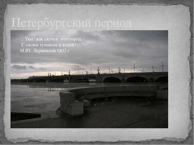 Петербургский период ... Увы! как скучен этот город, С своим туманом и водой!...