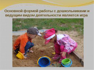 Основной формой работы с дошкольниками и ведущим видом деятельности является