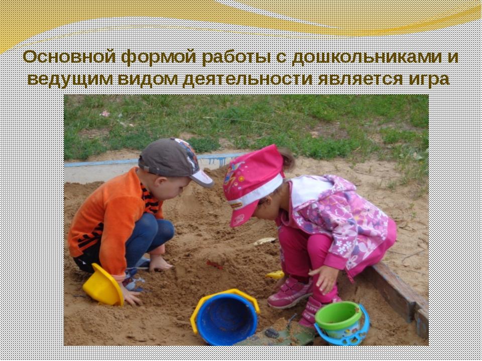 Основной формой работы с дошкольниками и ведущим видом деятельности является...