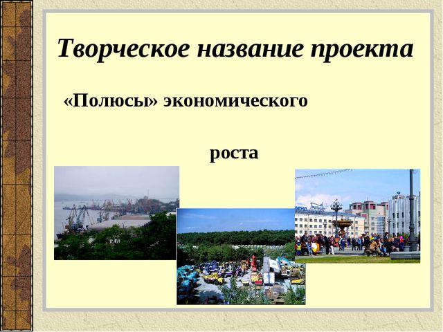 Творческое название проекта «Полюсы» экономического роста