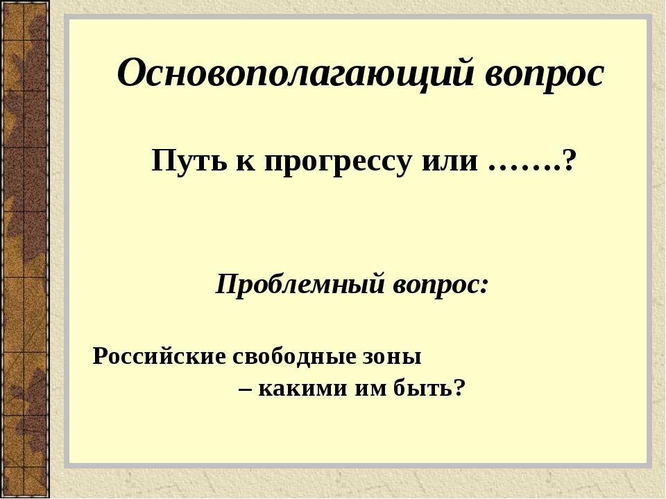 Основополагающий вопрос Путь к прогрессу или …….? Проблемный вопрос: Российск...