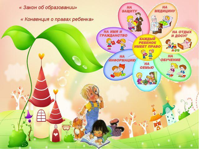 « Закон об образовании» « Конвенция о правах ребенка»