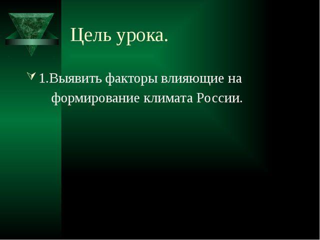 Цель урока. 1.Выявить факторы влияющие на формирование климата России.