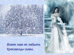 Вовек нам не забыть Красавицы-зимы.