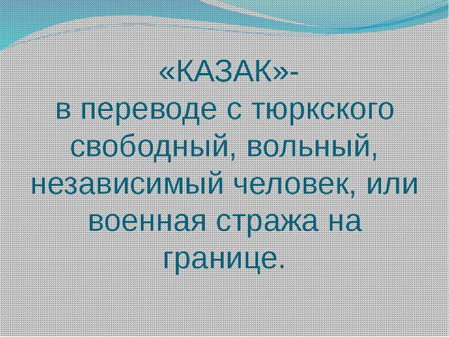 «КАЗАК»- в переводе с тюркского свободный, вольный, независимый человек, или...