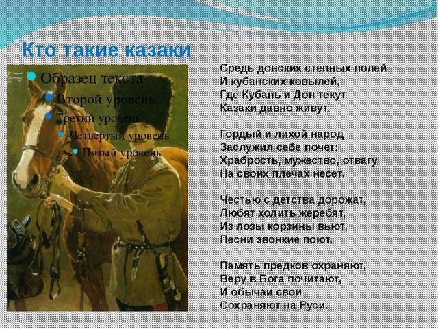 Кто такие казаки Средь донских степных полей И кубанских ковылей, Где Кубань...