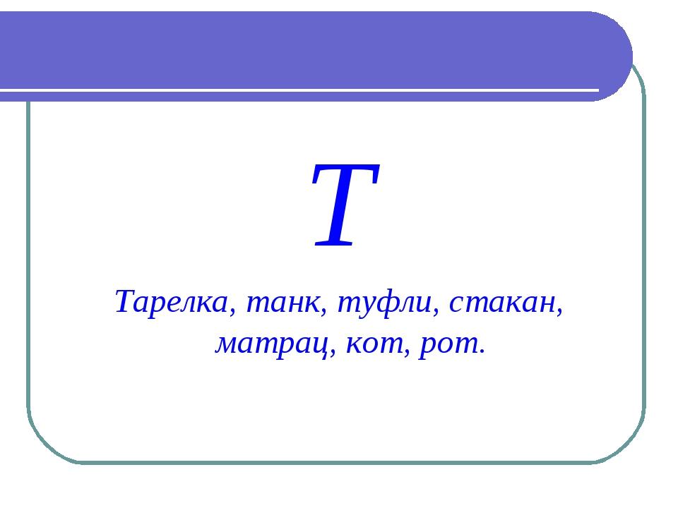 Т Тарелка, танк, туфли, стакан, матрац, кот, рот.