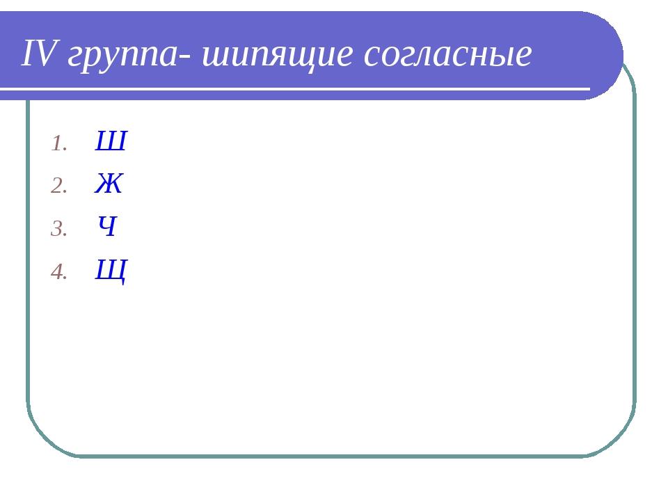 IV группа- шипящие согласные Ш Ж Ч Щ