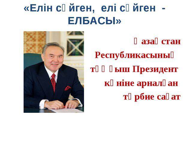 «Елін сүйген, елі сүйген - ЕЛБАСЫ» Қазақстан Республикасының тұңғыш Президент...