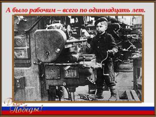 А было рабочим – всего по одиннадцать лет.