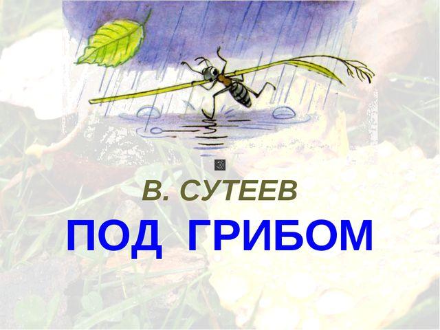 В. СУТЕЕВ ПОД ГРИБОМ