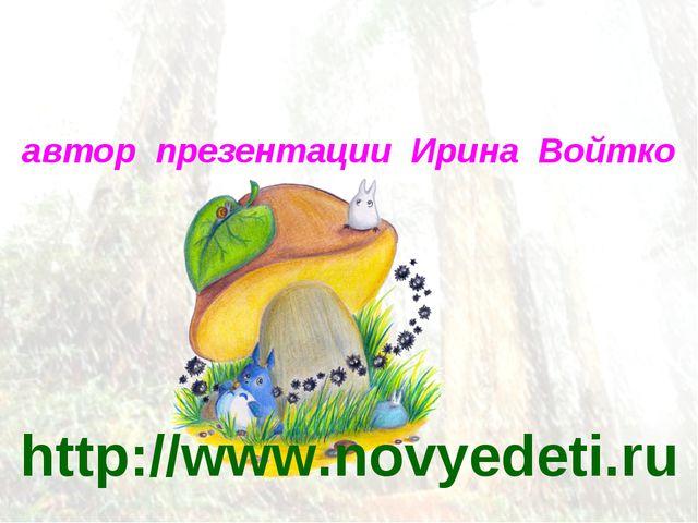 http://www.novyedeti.ru автор презентации Ирина Войтко
