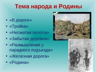 Тема народа и Родины «В дороге» «Тройка» «Несжатая полоса» «Забытая деревня»