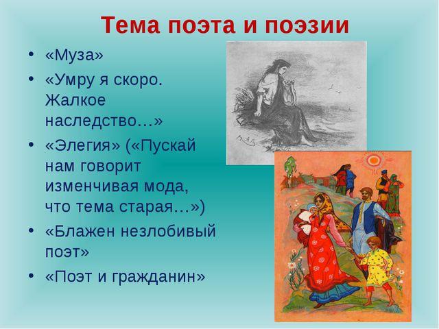 Тема поэта и поэзии «Муза» «Умру я скоро. Жалкое наследство…» «Элегия» («Пуск...