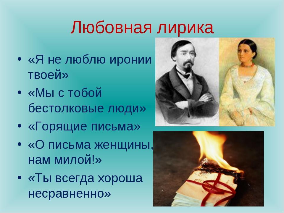 Любовная лирика «Я не люблю иронии твоей» «Мы с тобой бестолковые люди» «Горя...