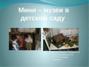 Мини – музеи в детском саду Подготовила методист Коновалюк Т.И. воспитатель Щ