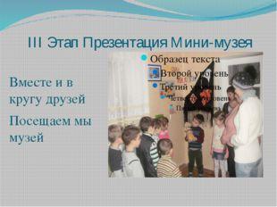 III Этап Презентация Мини-музея Вместе и в кругу друзей Посещаем мы музей