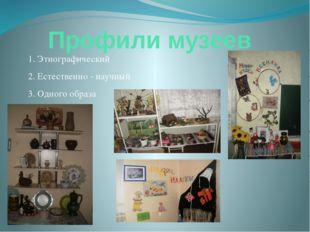 Профили музеев 1. Этнографический 2. Естественно - научный 3. Одного образа