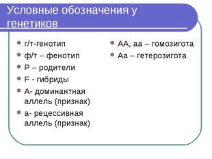 Условные обозначения у генетиков г/т-генотип ф/т – фенотип Р – родители F - г