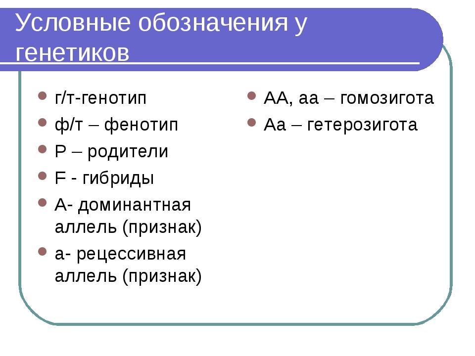 Условные обозначения у генетиков г/т-генотип ф/т – фенотип Р – родители F - г...