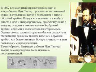 В 1862 г. знаменитый французский химик и микробиолог Луи Пастер прокипятил пи